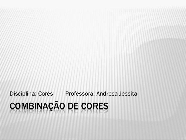 COMBINAÇÃO DE CORESDisciplina: Cores Professora: Andresa Jessita