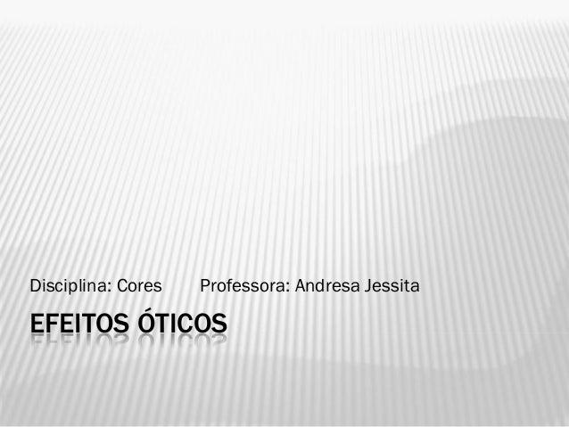 EFEITOS ÓTICOSDisciplina: Cores Professora: Andresa Jessita