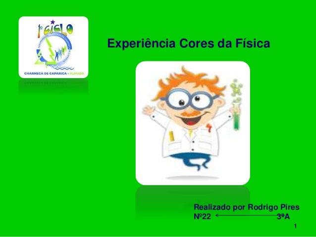 Experiência Cores da Física Realizado por Rodrigo Pires Nº22 3ºA 1