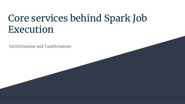 Core services behind Spark Job Execution DAGScheduler and TaskScheduler