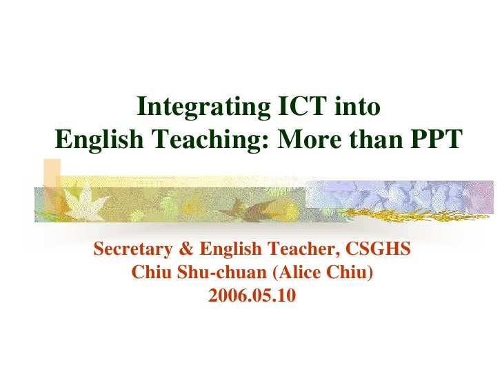 Integrating ICT into English Teaching: More than PPT     Secretary & English Teacher, CSGHS       Chiu Shu-chuan (Alice Ch...