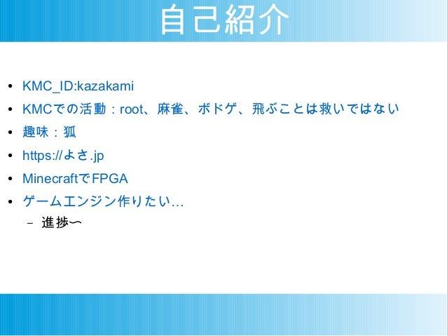 自己紹介 ● KMC_ID:kazakami ● KMCでの活動:root、麻雀、ボドゲ、飛ぶことは救いではない ● 趣味:狐 ● https://よさ.jp ● MinecraftでFPGA ● …ゲームエンジン作りたい – 進捗〜