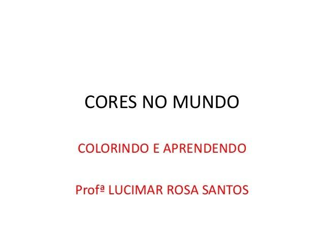 CORES NO MUNDO  COLORINDO E APRENDENDO  Profª LUCIMAR ROSA SANTOS