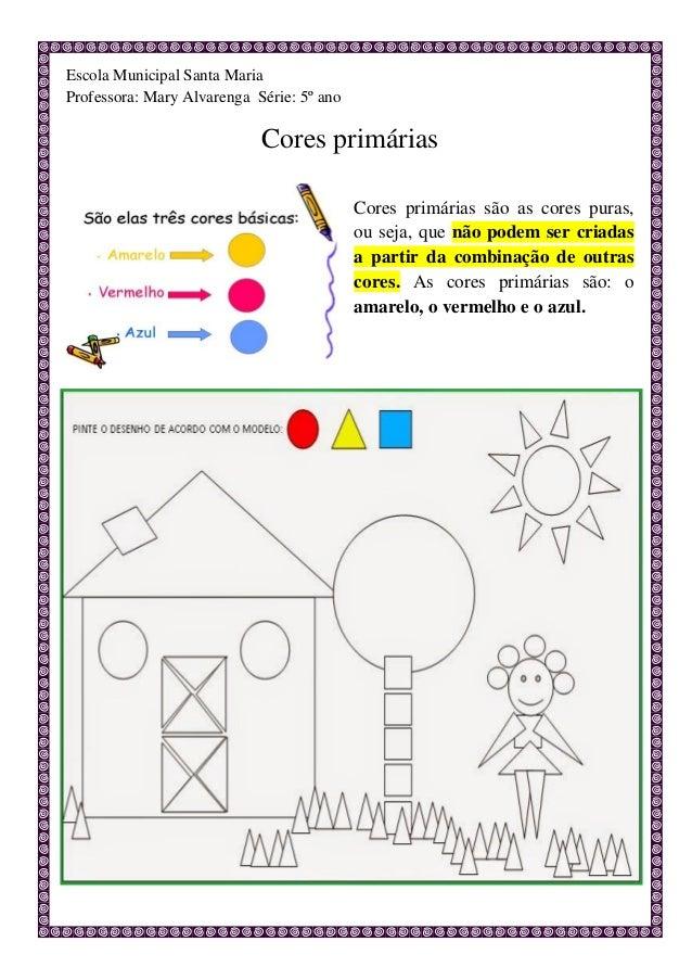 Escola Municipal Santa Maria Professora: Mary Alvarenga Série: 5º ano Cores primárias Cores primárias são as cores puras, ...