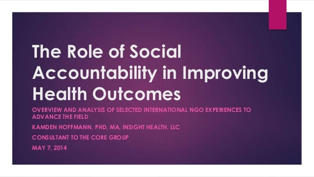 The Role of Social Accountability in Improving Health Outcomes OVERVIEW AND ANALYSIS OF SELECTED INTERNATIONAL NGO EXPERIE...