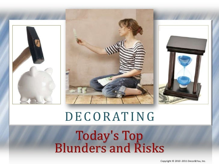 decorating<br />Today's Top<br />Blunders and Risks<br />Copyright ©2010 -2011 Decor&You, Inc.<br />