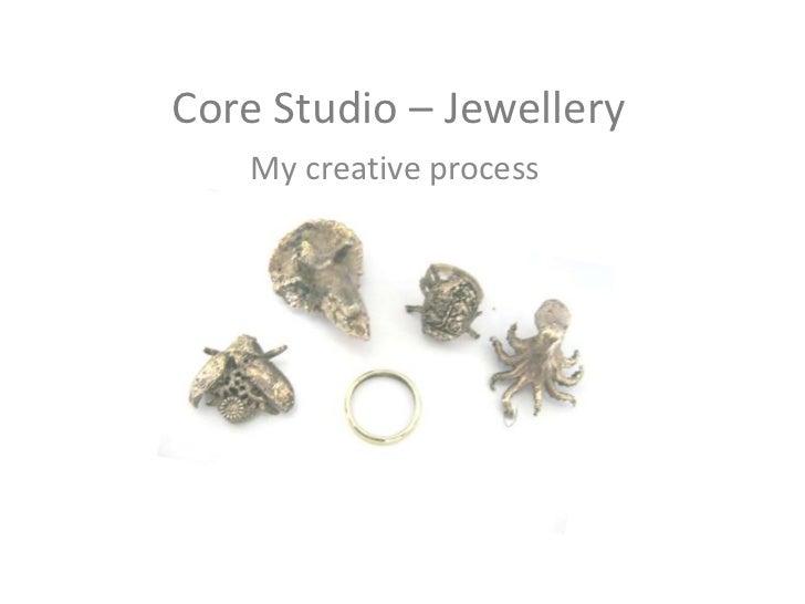 Core Studio – Jewellery<br />My creative process<br />