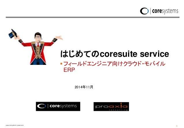 www.coresystems—japan.com 1 フィールドエンジニア向けクラウド・モバイル ERP はじめてのcoresuite service 2014年11月