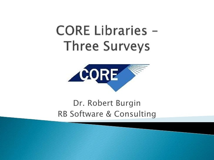 CORE Libraries –Three Surveys<br />Dr. Robert Burgin<br />RB Software & Consulting<br />