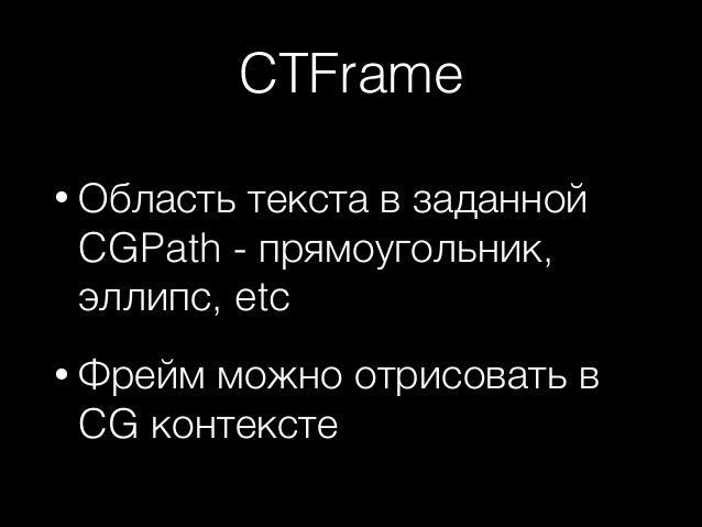 CTFrame • Область  текста в заданной CGPath - прямоугольник, эллипс, etc  • Фрейм  можно отрисовать в CG контексте