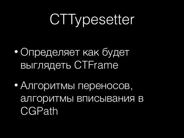 CTTypesetter • Определяет  как будет выглядеть CTFrame  • Алгоритмы  переносов, алгоритмы вписывания в CGPath