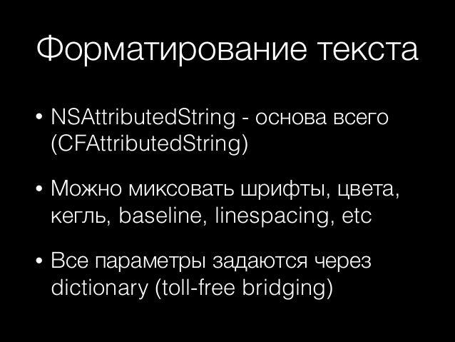 Форматирование текста •  NSAttributedString - основа всего (CFAttributedString)  •  Можно миксовать шрифты, цвета, кегль, ...