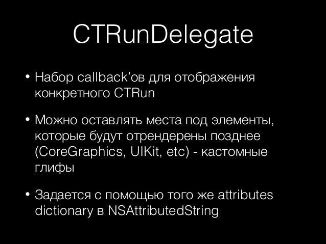 CTRunDelegate •  Набор callback'ов для отображения конкретного CTRun  •  Можно оставлять места под элементы, которые будут...