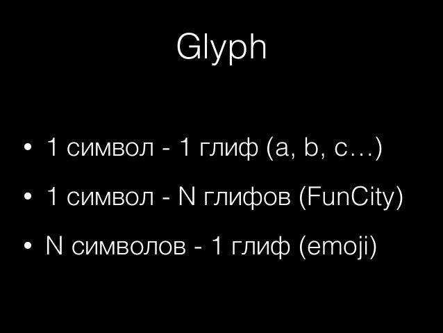 Glyph •  1 символ - 1 глиф (a, b, c…)  •  1 символ - N глифов (FunCity)  •  N символов - 1 глиф (emoji)