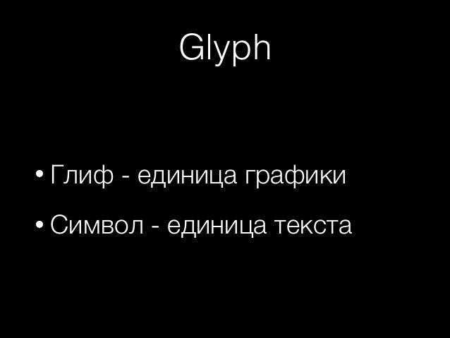 Glyph  • Глиф  - единица графики  • Символ  - единица текста
