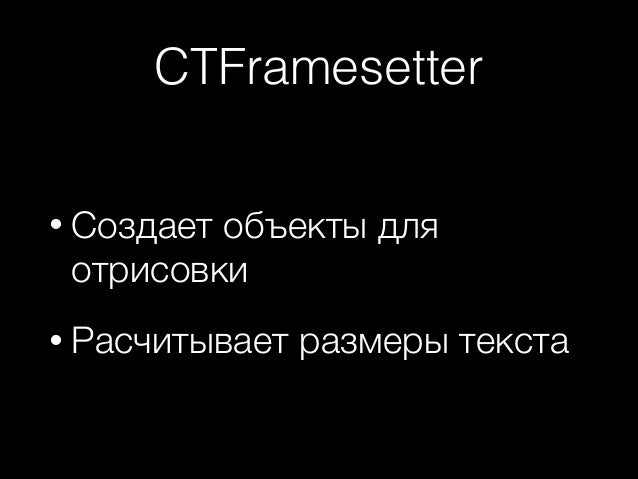 CTFramesetter • Создает  объекты для отрисовки  • Расчитывает  размеры текста
