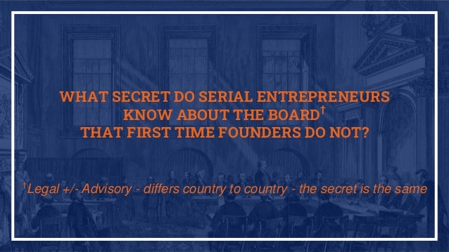 WHAT SECRET DO SERIAL ENTREPRENEURS KNOW ABOUT THE BOARD† THAT FIRST TIME FOUNDERS DO NOT? † Legal +/- Advisory - differs ...