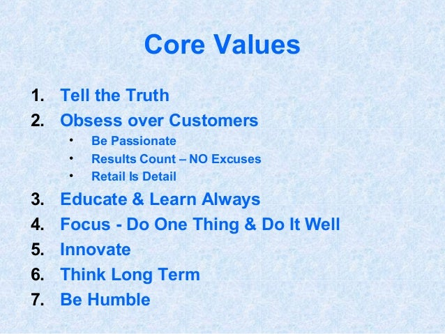 Core Values 1. Tell the Truth 2. Obsess over Customers • Be Passionate • Results Count – NO Excuses • Retail Is Detail 3. ...