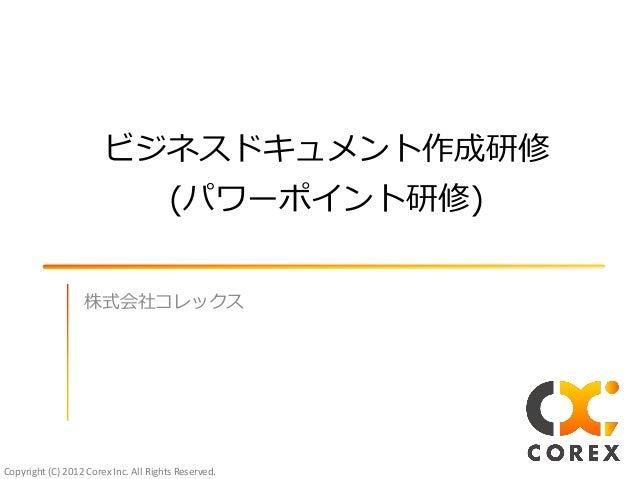 Copyright (C) 2012 Corex Inc. All Rights Reserved.ビジネスドキュメント作成研修(パワーポント研修)株式会社コレックス
