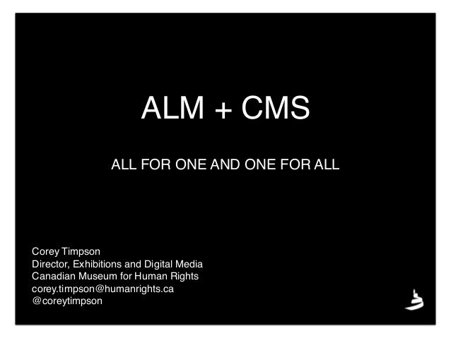 ALM + CMS Corey Timpson Director, Exhibitions and Digital Media Canadian Museum for Human Rights corey.timpson@humanrights...