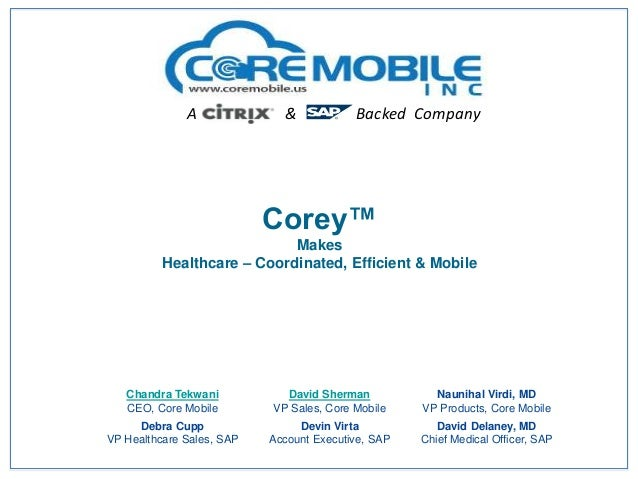 A  &  Backed Company  Corey™ Makes Healthcare – Coordinated, Efficient & Mobile  Chandra Tekwani CEO, Core Mobile  David S...