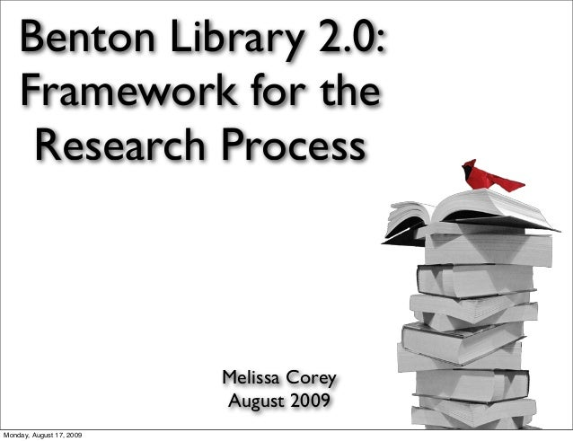 Benton Library 2.0: Framework for the Research Process Melissa Corey August 2009 Monday, August 17, 2009