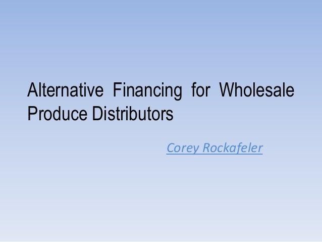Alternative Financing for Wholesale Produce Distributors Corey Rockafeler
