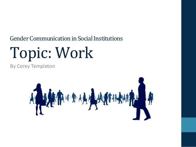Gender Communication in Social Institutions  Topic: Work  By Corey Templeton