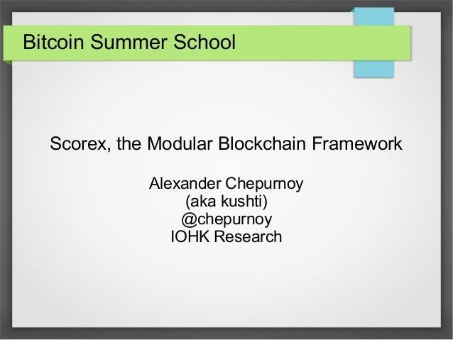 Bitcoin Summer School Scorex, the Modular Blockchain Framework Alexander Chepurnoy (aka kushti) @chepurnoy IOHK Research