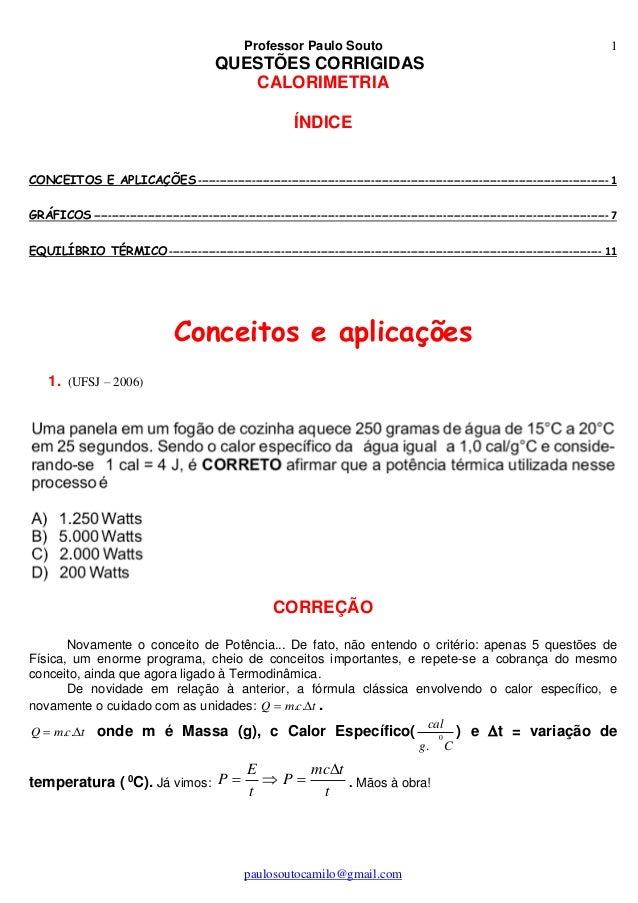 Professor Paulo Souto paulosoutocamilo@gmail.com 1 QUESTÕES CORRIGIDAS CALORIMETRIA ÍNDICE CONCEITOS E APLICAÇÕES --------...