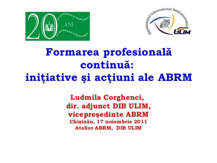 Formarea profesională continuă:  iniţiative şi acţiuni ale ABRM Ludmila Corghenci,  dir. adjunct DIB ULIM, vicepreşedinte ...