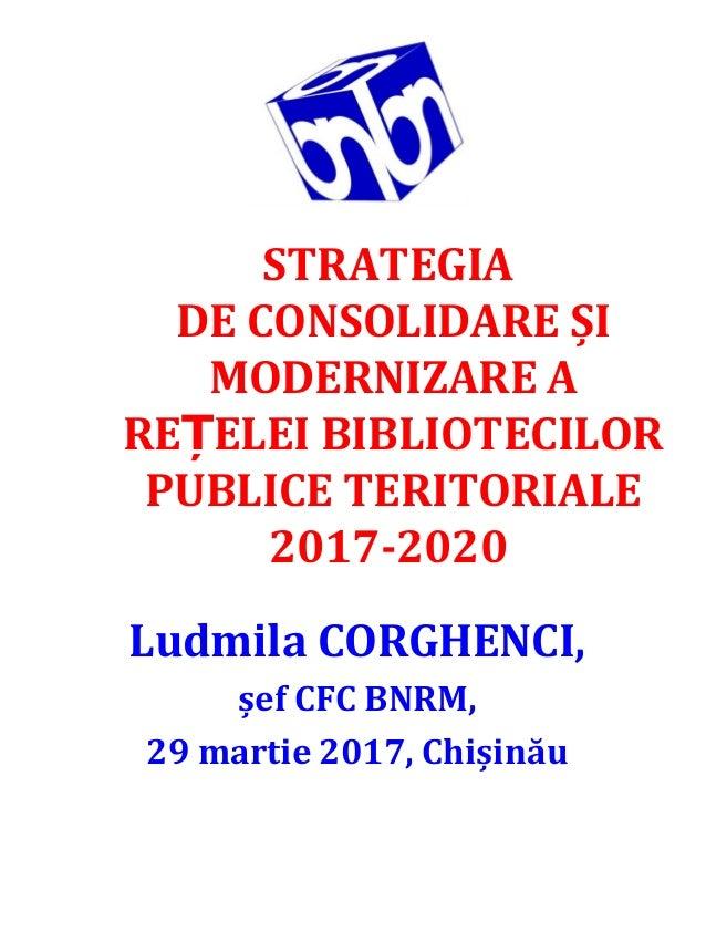 STRATEGIA DECONSOLIDAREȘI MODERNIZAREA RE ELEIBIBLIOTECILORȚ PUBLICETERITORIALE 2017-2020 LudmilaCORGHENCI, șef...