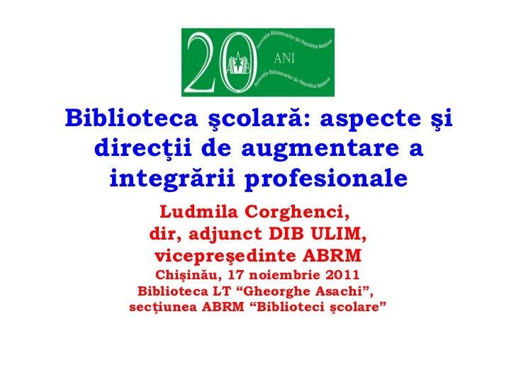 Biblioteca şcolară: aspecte şi direcţii de augmentare a integrării profesionale Ludmila Corghenci,  dir, adjunct DIB ULIM,...