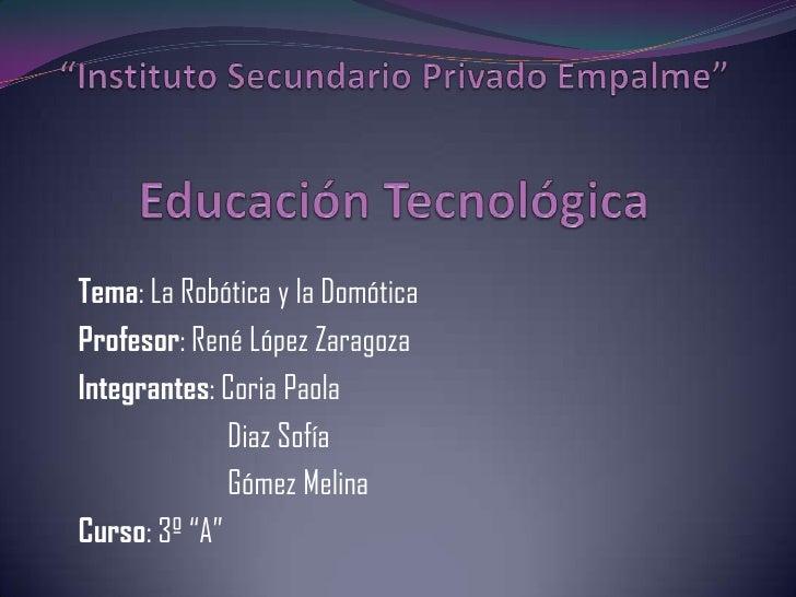 """""""Instituto Secundario Privado Empalme""""Educación Tecnológica<br />Tema: La Robótica y la Domótica <br />Profesor: René Lópe..."""