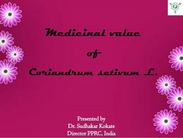 Presented by Dr. Sudhakar Kokate Director PPRC, India Medicinal value of Coriandrum sativum L.