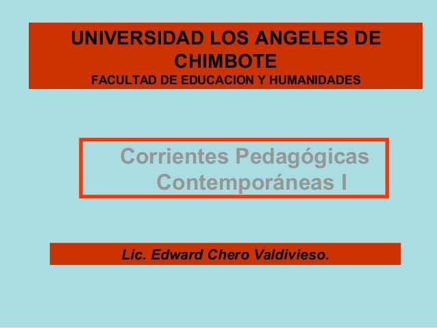 UNIVERSIDAD LOS ANGELES DE         CHIMBOTE FACULTAD DE EDUCACION Y HUMANIDADES    Corrientes Pedagógicas       Contemporá...