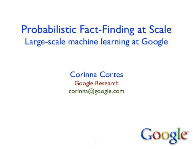 Probabilistic Fact-Finding at Scale Large-scale machine learning at Google Corinna Cortes	  Google Research	  corinna@goog...