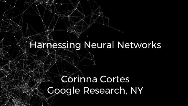 Harnessing Neural Networks Corinna Cortes Google Research, NY