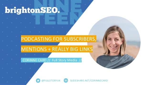 SLIDESHARE.NET/CORINNECARD PODCASTING FOR SUBSCRIBERS, MENTIONS + REALLY BIG LINKS CORINNE CARD // Full Story Media // @FU...
