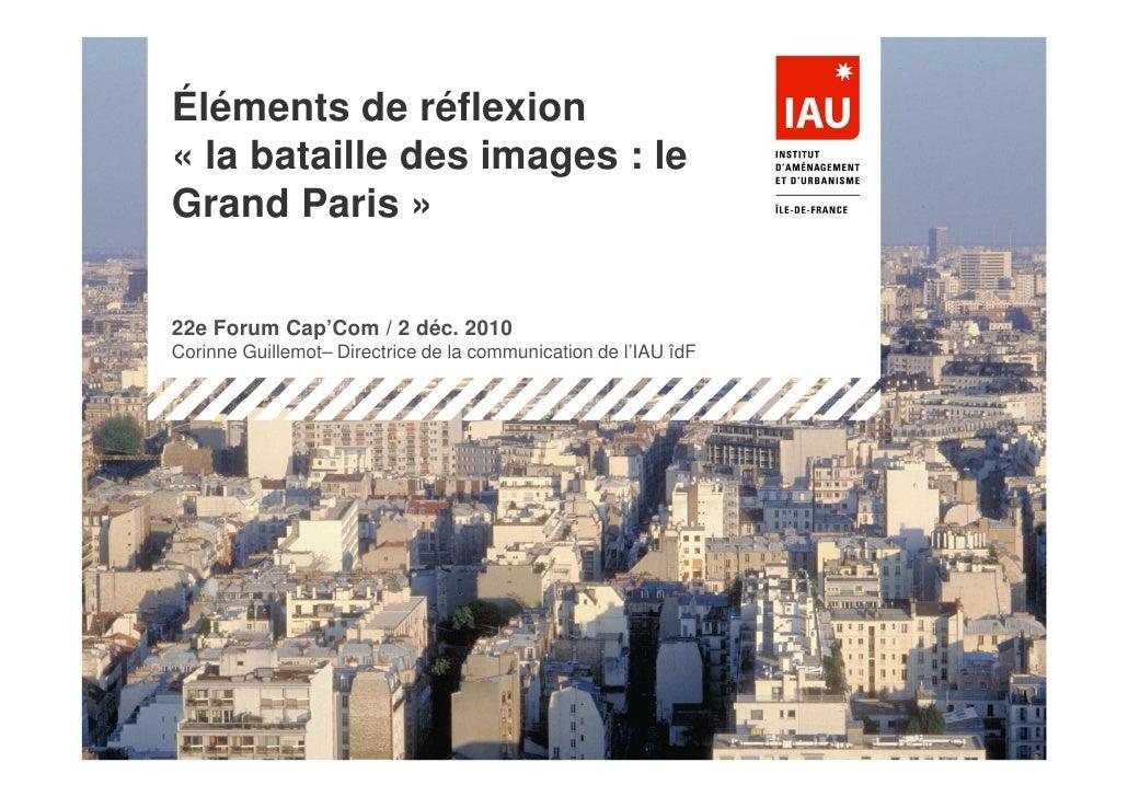Éléments de réflexion« la bataille des images : leGrand Paris »22e Forum Cap'Com / 2 déc. 2010Corinne Guillemot– Directric...