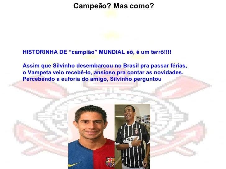 """HISTORINHA DE """"campião"""" MUNDIAL eô, é um terrô!!!! Assim que Silvinho desembarcou no Brasil pra passar férias, oVampeta v..."""