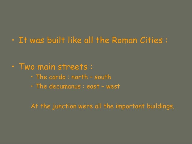 • It was built like all the Roman Cities : • Two main streets : • The cardo : north – south • The decumanus : east – west ...