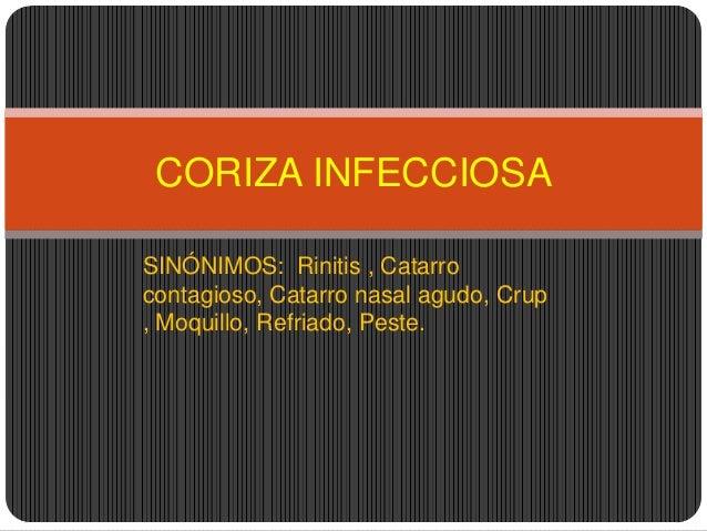 CORIZA INFECCIOSASINÓNIMOS: Rinitis , Catarrocontagioso, Catarro nasal agudo, Crup, Moquillo, Refriado, Peste.