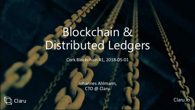 Blockchain & Distributed Ledgers Johannes Ahlmann, CTO @ Claru Claru.io Cork Blockchain #1, 2018-05-01 Claru