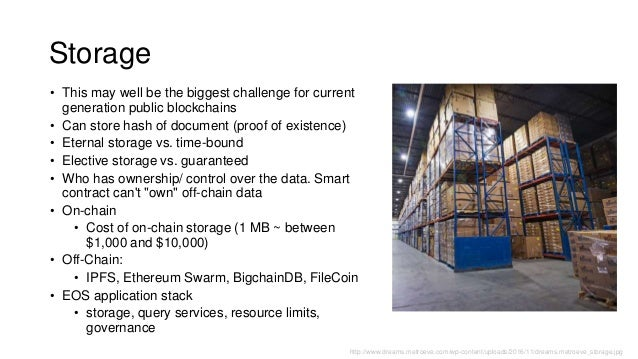 Storage • This may well be the biggest challenge for current generation public blockchains • Can store hash of document (p...