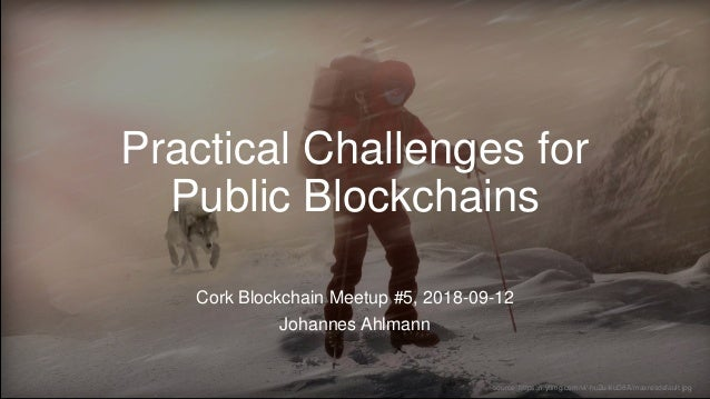 Practical Challenges for Public Blockchains Cork Blockchain Meetup #5, 2018-09-12 Johannes Ahlmann source: https://i.ytimg...
