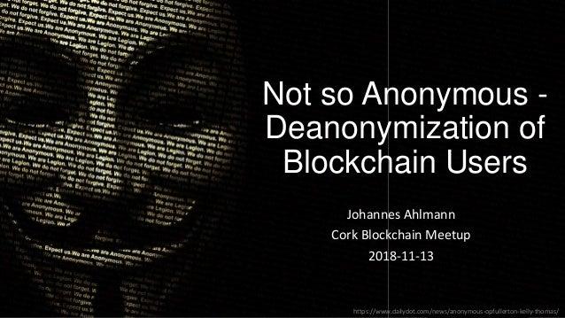 Not so Anonymous - Deanonymization of Blockchain Users Johannes Ahlmann Cork Blockchain Meetup 2018-11-13 https://www.dail...