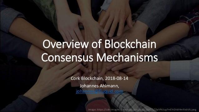 Overview of Blockchain Consensus Mechanisms Cork Blockchain, 2018-08-14 Johannes Ahlmann, johannes@fluquid.com Image: http...