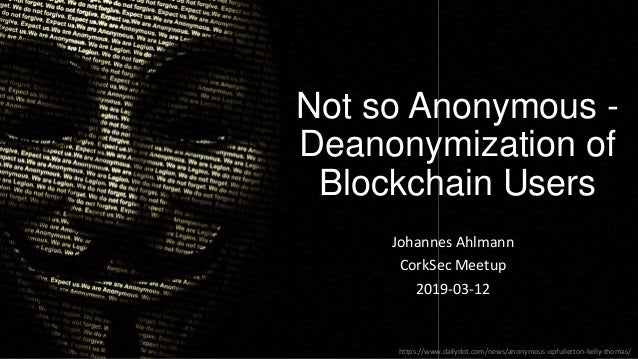 Not so Anonymous - Deanonymization of Blockchain Users Johannes Ahlmann CorkSec Meetup 2019-03-12 https://www.dailydot.com...