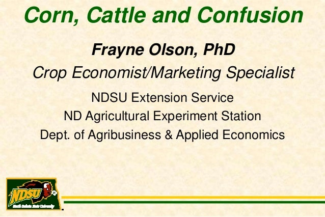 Corn, Cattle and Confusion       Frayne Olson, PhDCrop Economist/Marketing Specialist          NDSU Extension Service    N...